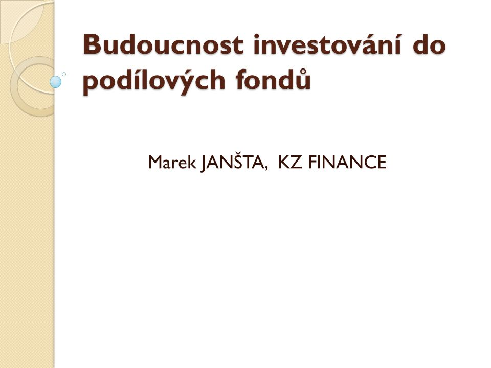 Budoucnost investování do podílových fondů Marek JANŠTA, KZ FINANCE