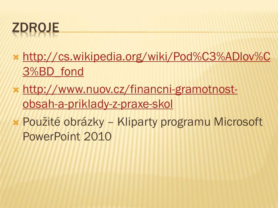  http://cs.wikipedia.org/wiki/Pod%C3%ADlov%C 3%BD_fond http://cs.wikipedia.org/wiki/Pod%C3%ADlov%C 3%BD_fond  http://www.nuov.cz/financni-gramotnost- obsah-a-priklady-z-praxe-skol http://www.nuov.cz/financni-gramotnost- obsah-a-priklady-z-praxe-skol  Použité obrázky – Kliparty programu Microsoft PowerPoint 2010