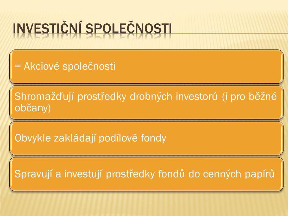 = Akciové společnosti Shromažďují prostředky drobných investorů (i pro běžné občany) Obvykle zakládají podílové fondySpravují a investují prostředky fondů do cenných papírů