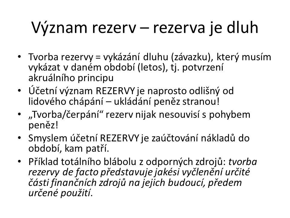 Význam rezerv – rezerva je dluh Tvorba rezervy = vykázání dluhu (závazku), který musím vykázat v daném období (letos), tj. potvrzení akruálního princi
