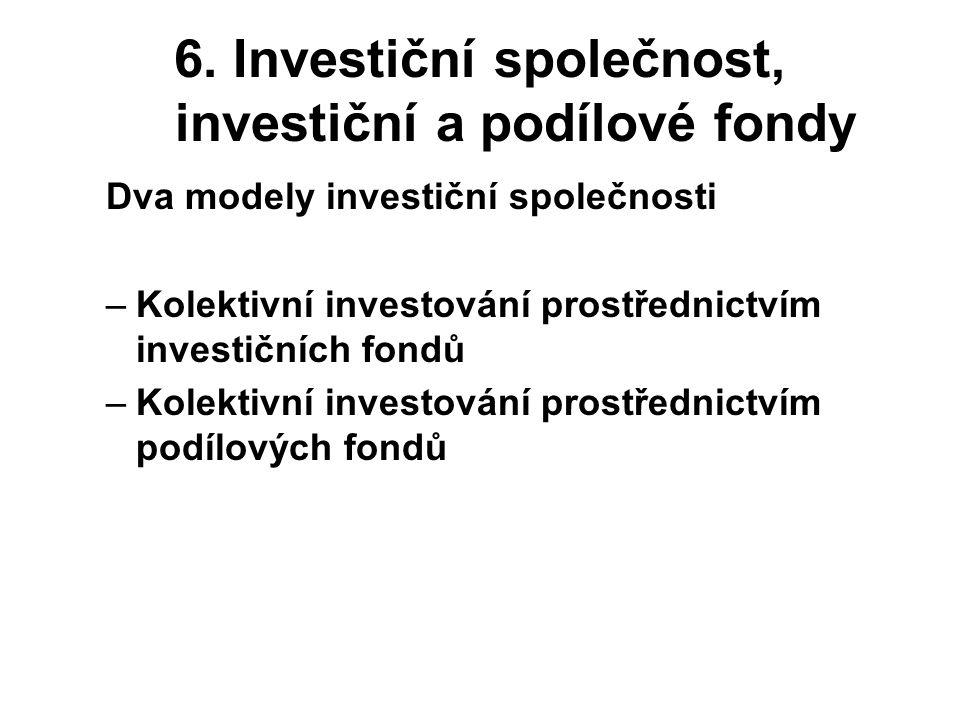 6. Investiční společnost, investiční a podílové fondy Dva modely investiční společnosti –Kolektivní investování prostřednictvím investičních fondů –Ko