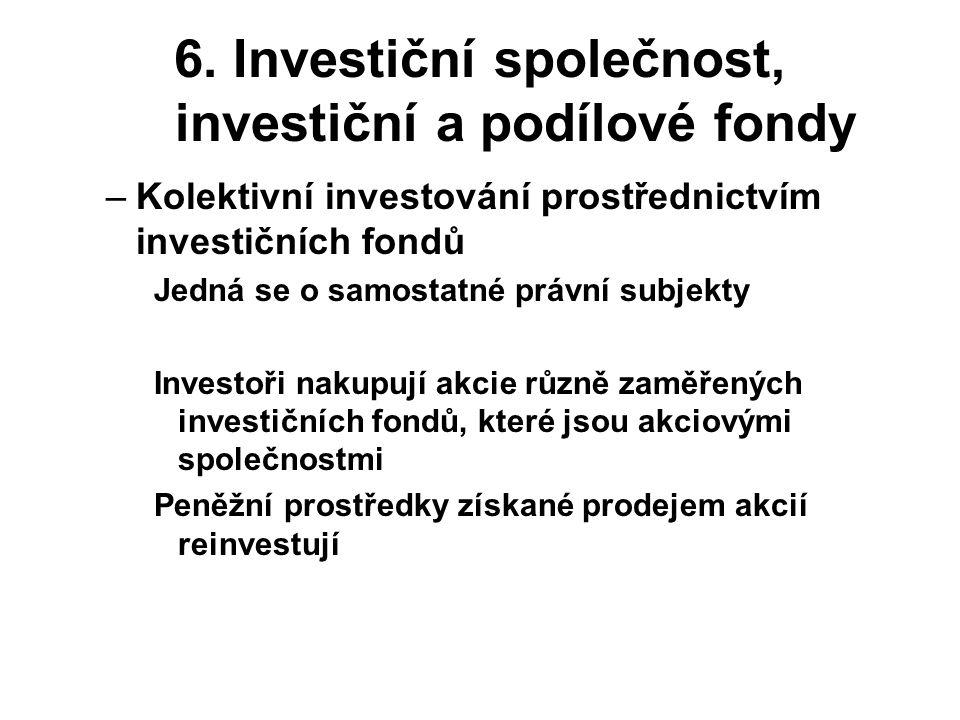 6. Investiční společnost, investiční a podílové fondy –Kolektivní investování prostřednictvím investičních fondů Jedná se o samostatné právní subjekty