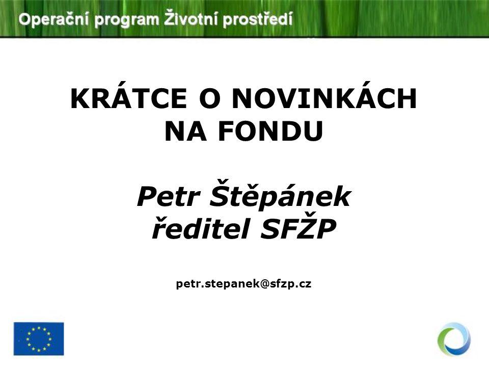 KRÁTCE O NOVINKÁCH NA FONDU Petr Štěpánek ředitel SFŽP petr.stepanek@sfzp.cz