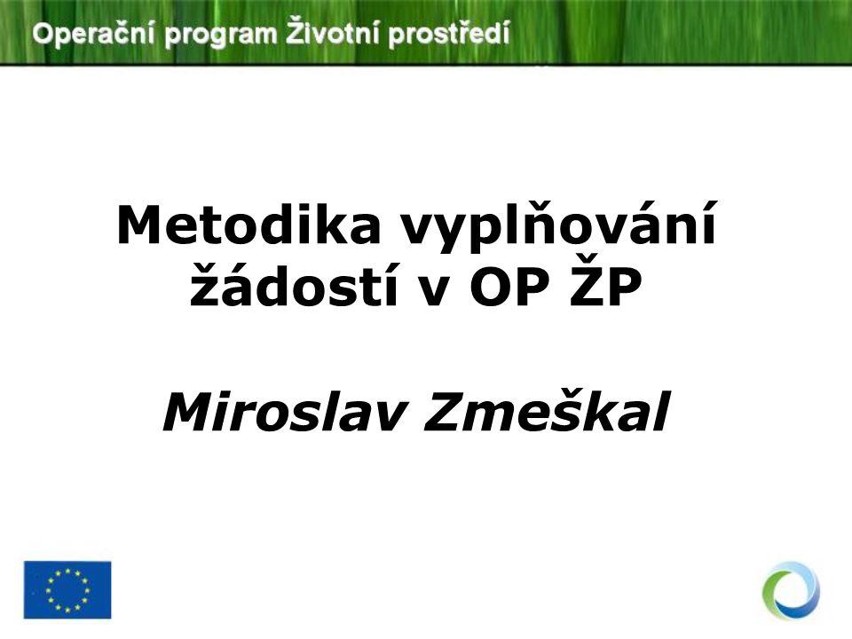 Metodika vyplňování žádostí v OP ŽP Miroslav Zmeškal