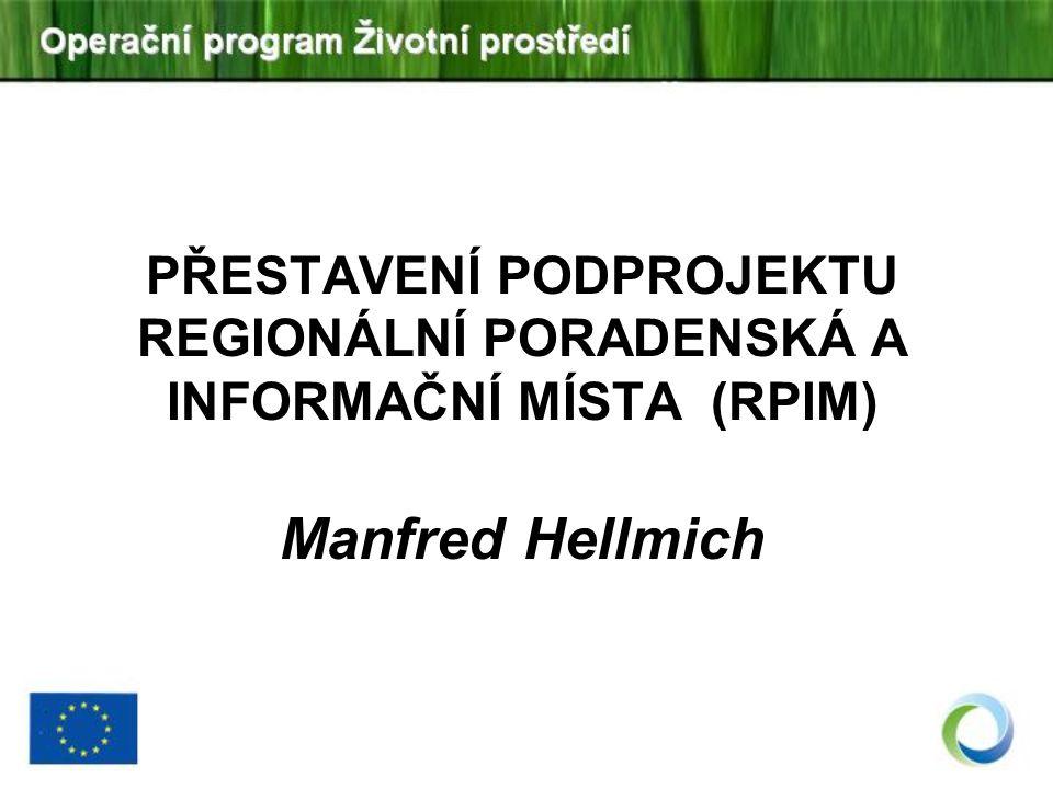 PŘESTAVENÍ PODPROJEKTU REGIONÁLNÍ PORADENSKÁ A INFORMAČNÍ MÍSTA (RPIM) Manfred Hellmich
