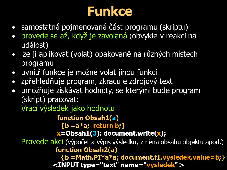 Funkce  samostatná pojmenovaná část programu (skriptu)  provede se až, když je zavolaná (obvykle v reakci na událost)  lze ji aplikovat (volat) opa