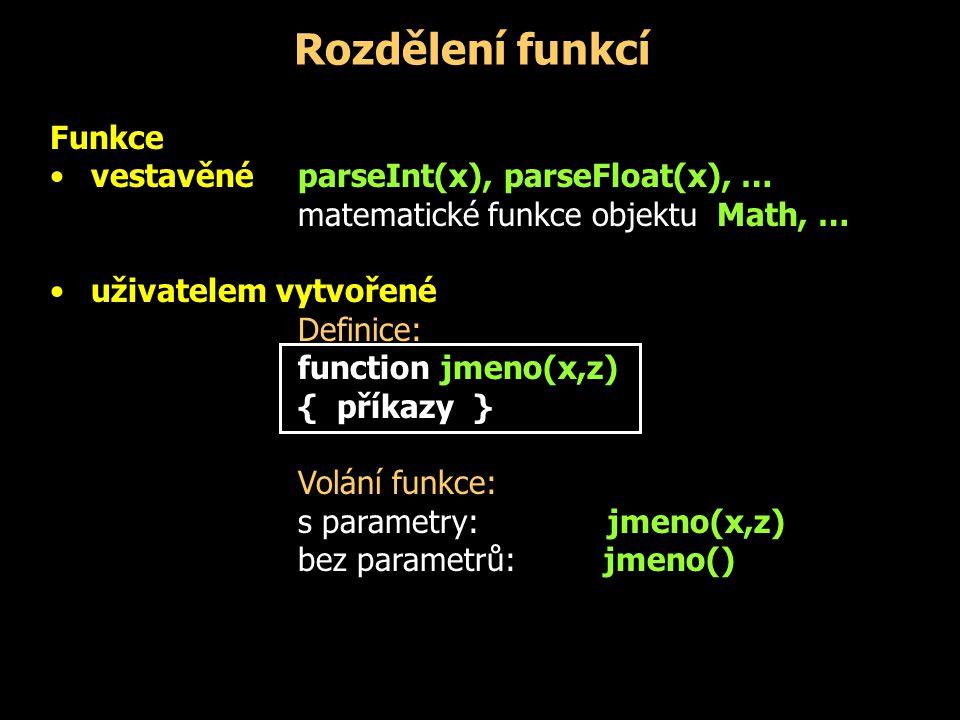 Rozdělení funkcí Funkce vestavěné parseInt(x), parseFloat(x), … matematické funkce objektu Math, … uživatelem vytvořené Definice: function jmeno(x,z)