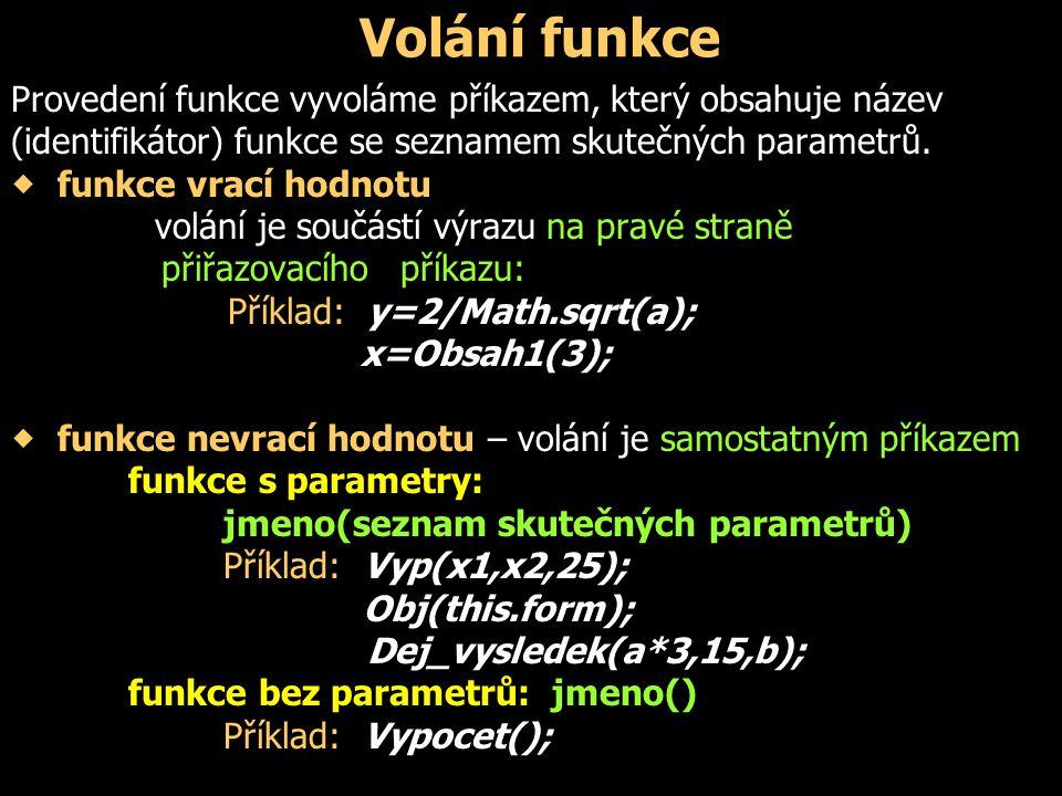 Volání funkce Provedení funkce vyvoláme příkazem, který obsahuje název (identifikátor) funkce se seznamem skutečných parametrů.  funkce vrací hodnotu