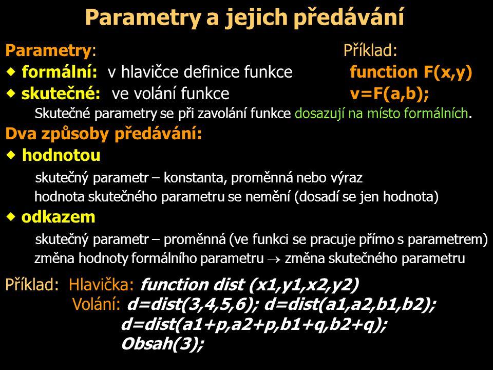 Parametry a jejich předávání Parametry: Příklad:  formální: v hlavičce definice funkcefunction F(x,y)  skutečné: ve volání funkcev=F(a,b); Skutečné