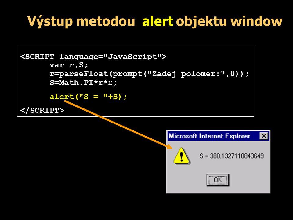 Výstup metodou write objektu window Ve skriptu umístěném v těle dokumentu píše do místa, kde je skript ve zdrojovém textu zapsán: - píše do místa, kde je skript ve zdrojovém textu zapsán: NADPIS Text odstavce document.write( A tento text byl vypsán skriptem ); x=Math.PI*2; document.write( A jeste výpocet: + x + ); document.write( Konec skriptu ); Zde pokracuje stranka