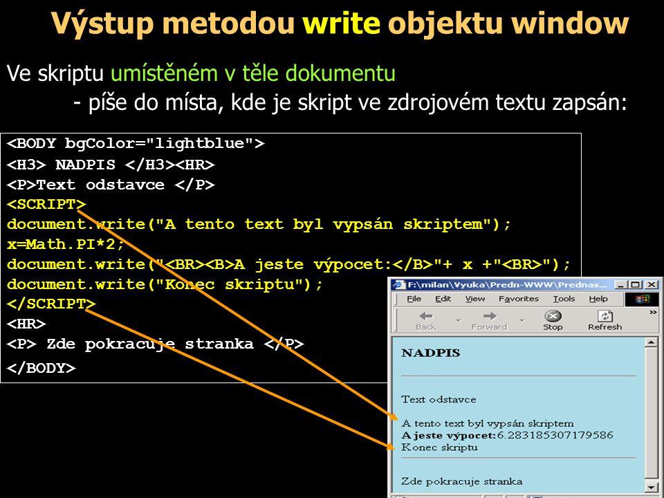 Výstup metodou write objektu window … function vypocet() { var r,S; r=parseFloat(document.f.R.value); S=Math.round(100*Math.PI*r*r)/100; document.write( Obsah kruhu je +S); } … Je-li použita ve funkci, která je volána po zobrazení dokumentu, píše do nového dokumentu