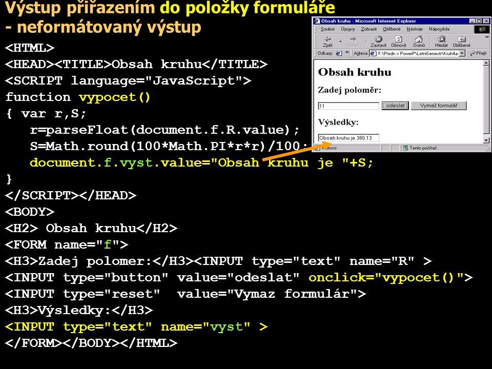 Výstup přiřazením hodnoty vlastnosti innerHTML Obsah kruhu function vypocet() { var r,S; r=parseFloat(document.f.R.value); S=Math.round(100*Math.PI*r*r)/100; document.all.vys.innerHTML= Obsah kruhu je +S+ ; } Obsah kruhu Zadej polomer: Výsledky: