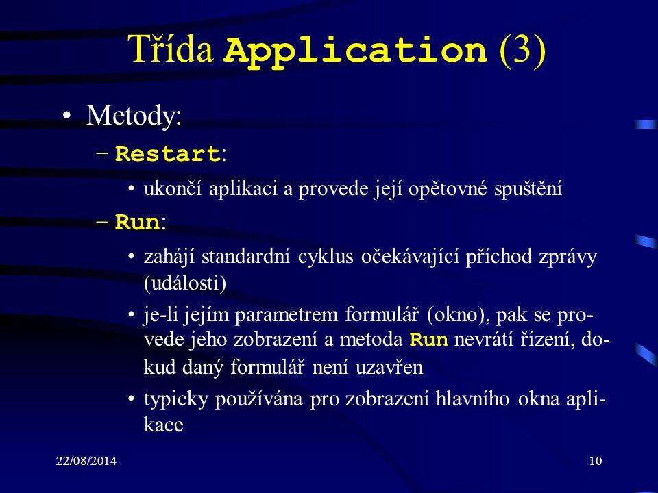 22/08/201410 Třída Application (3) Metody: –Restart : ukončí aplikaci a provede její opětovné spuštění –Run : zahájí standardní cyklus očekávající příchod zprávy (události) je-li jejím parametrem formulář (okno), pak se pro- vede jeho zobrazení a metoda Run nevrátí řízení, do- kud daný formulář není uzavřen typicky používána pro zobrazení hlavního okna apli- kace
