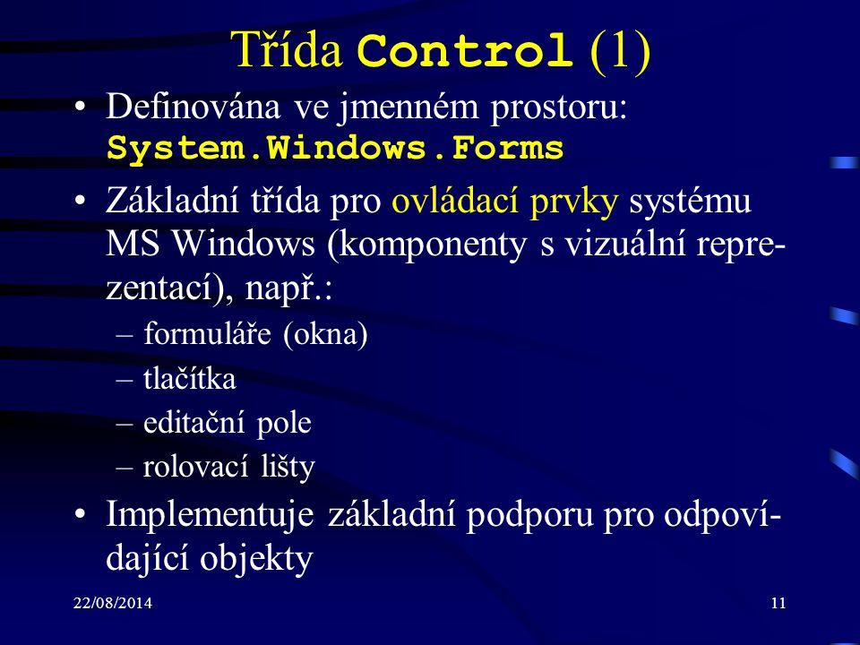 22/08/201411 Třída Control (1) Definována ve jmenném prostoru: System.Windows.Forms Základní třída pro ovládací prvky systému MS Windows (komponenty s vizuální repre- zentací), např.: –formuláře (okna) –tlačítka –editační pole –rolovací lišty Implementuje základní podporu pro odpoví- dající objekty