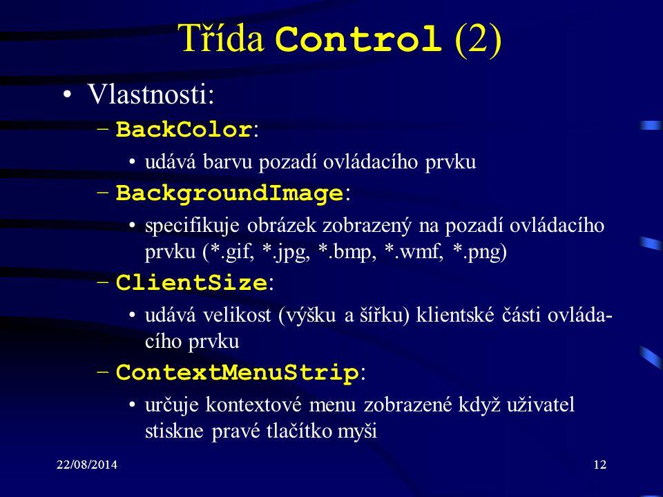 22/08/201412 Třída Control (2) Vlastnosti: –BackColor : udává barvu pozadí ovládacího prvku –BackgroundImage : specifikuje obrázek zobrazený na pozadí ovládacího prvku (*.gif, *.jpg, *.bmp, *.wmf, *.png) –ClientSize : udává velikost (výšku a šířku) klientské části ovláda- cího prvku –ContextMenuStrip : určuje kontextové menu zobrazené když uživatel stiskne pravé tlačítko myši