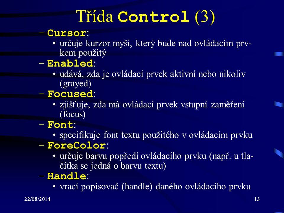 22/08/201413 Třída Control (3) –Cursor : určuje kurzor myši, který bude nad ovládacím prv- kem použitý –Enabled : udává, zda je ovládací prvek aktivní nebo nikoliv (grayed) –Focused : zjišťuje, zda má ovládací prvek vstupní zaměření (focus) –Font : specifikuje font textu použitého v ovládacím prvku –ForeColor : určuje barvu popředí ovládacího prvku (např.