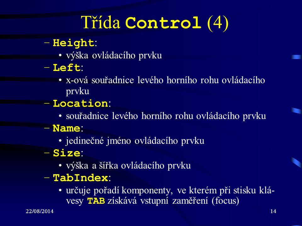 22/08/201414 Třída Control (4) –Height : výška ovládacího prvku –Left : x-ová souřadnice levého horního rohu ovládacího prvku –Location : souřadnice levého horního rohu ovládacího prvku –Name : jedinečné jméno ovládacího prvku –Size : výška a šířka ovládacího prvku –TabIndex : určuje pořadí komponenty, ve kterém při stisku klá- vesy TAB získává vstupní zaměření (focus)