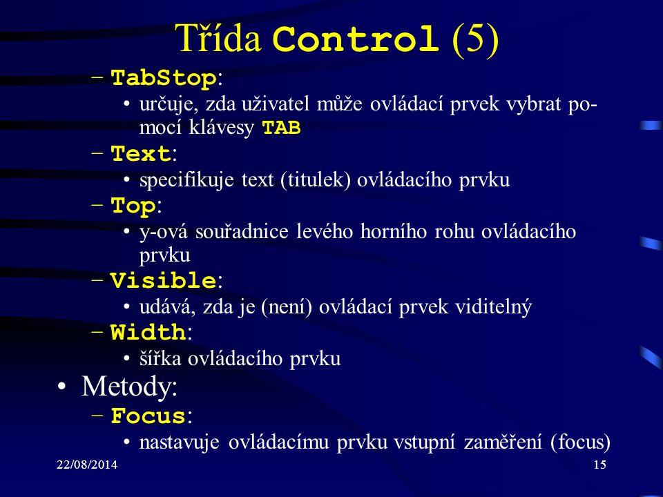 22/08/201415 Třída Control (5) –TabStop : určuje, zda uživatel může ovládací prvek vybrat po- mocí klávesy TAB –Text : specifikuje text (titulek) ovládacího prvku –Top : y-ová souřadnice levého horního rohu ovládacího prvku –Visible : udává, zda je (není) ovládací prvek viditelný –Width : šířka ovládacího prvku Metody: –Focus : nastavuje ovládacímu prvku vstupní zaměření (focus)