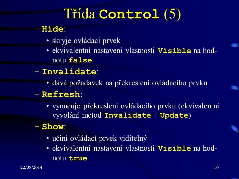 22/08/201416 Třída Control (5) –Hide : skryje ovládací prvek ekvivalentní nastavení vlastnosti Visible na hod- notu false –Invalidate : dává požadavek na překreslení ovládacího prvku –Refresh : vynucuje překreslení ovládacího prvku (ekvivalentní vyvolání metod Invalidate + Update ) –Show : učiní ovládací prvek viditelný ekvivalentní nastavení vlastnosti Visible na hod- notu true