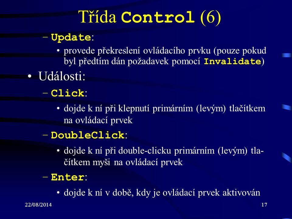 22/08/201417 Třída Control (6) –Update : provede překreslení ovládacího prvku (pouze pokud byl předtím dán požadavek pomocí Invalidate ) Události: –Click : dojde k ní při klepnutí primárním (levým) tlačítkem na ovládací prvek –DoubleClick : dojde k ní při double-clicku primárním (levým) tla- čítkem myši na ovládací prvek –Enter : dojde k ní v době, kdy je ovládací prvek aktivován