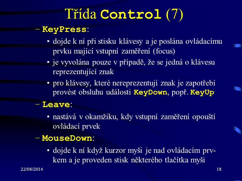 22/08/201418 Třída Control (7) –KeyPress : dojde k ní při stisku klávesy a je poslána ovládacímu prvku mající vstupní zaměření (focus) je vyvolána pouze v případě, že se jedná o klávesu reprezentující znak pro klávesy, které nereprezentují znak je zapotřebí provést obsluhu události KeyDown, popř.