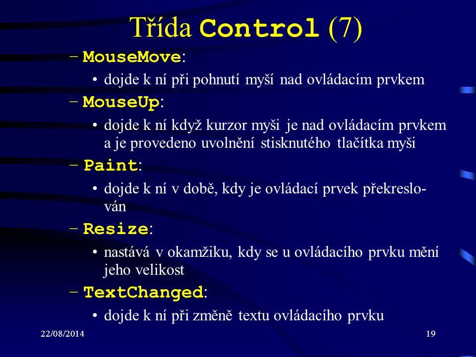 22/08/201419 Třída Control (7) –MouseMove : dojde k ní při pohnutí myší nad ovládacím prvkem –MouseUp : dojde k ní když kurzor myši je nad ovládacím prvkem a je provedeno uvolnění stisknutého tlačítka myši –Paint : dojde k ní v době, kdy je ovládací prvek překreslo- ván –Resize : nastává v okamžiku, kdy se u ovládacího prvku mění jeho velikost –TextChanged : dojde k ní při změně textu ovládacího prvku