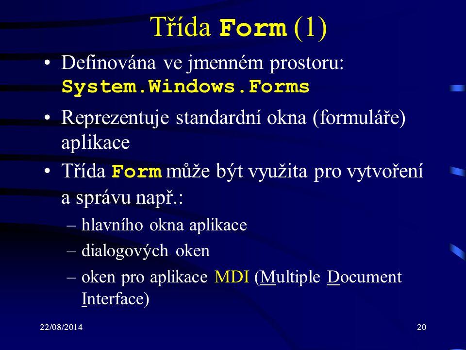 22/08/201420 Třída Form (1) Definována ve jmenném prostoru: System.Windows.Forms Reprezentuje standardní okna (formuláře) aplikace Třída Form může být využita pro vytvoření a správu např.: –hlavního okna aplikace –dialogových oken –oken pro aplikace MDI (Multiple Document Interface)
