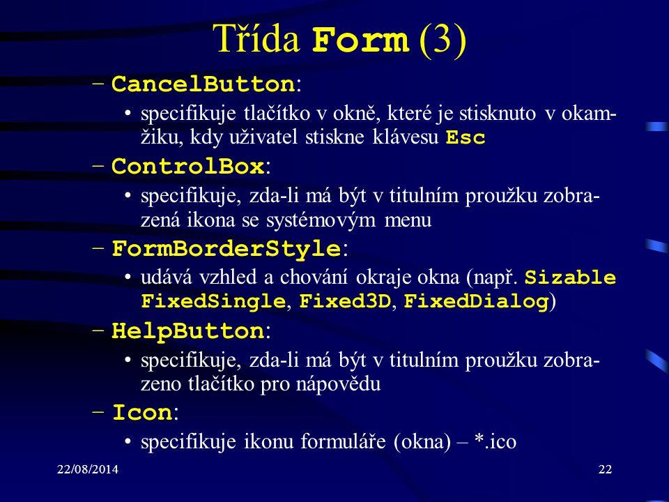 22/08/201422 Třída Form (3) –CancelButton : specifikuje tlačítko v okně, které je stisknuto v okam- žiku, kdy uživatel stiskne klávesu Esc –ControlBox : specifikuje, zda-li má být v titulním proužku zobra- zená ikona se systémovým menu –FormBorderStyle : udává vzhled a chování okraje okna (např.