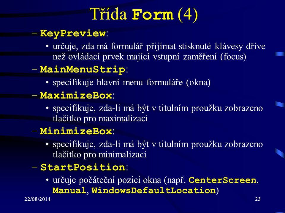 22/08/201423 Třída Form (4) –KeyPreview : určuje, zda má formulář přijímat stisknuté klávesy dříve než ovládací prvek mající vstupní zaměření (focus) –MainMenuStrip : specifikuje hlavní menu formuláře (okna) –MaximizeBox : specifikuje, zda-li má být v titulním proužku zobrazeno tlačítko pro maximalizaci –MinimizeBox : specifikuje, zda-li má být v titulním proužku zobrazeno tlačítko pro minimalizaci –StartPosition : určuje počáteční pozici okna (např.