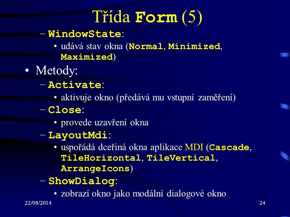 22/08/201424 Třída Form (5) –WindowState : udává stav okna ( Normal, Minimized, Maximized ) Metody: –Activate : aktivuje okno (předává mu vstupní zaměření) –Close : provede uzavření okna –LayoutMdi : uspořádá dceřiná okna aplikace MDI ( Cascade, TileHorizontal, TileVertical, ArrangeIcons ) –ShowDialog : zobrazí okno jako modální dialogové okno