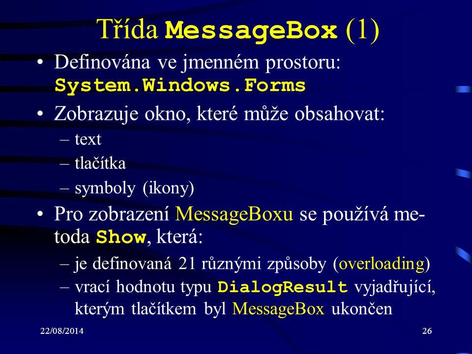 22/08/201426 Třída MessageBox (1) Definována ve jmenném prostoru: System.Windows.Forms Zobrazuje okno, které může obsahovat: –text –tlačítka –symboly (ikony) Pro zobrazení MessageBoxu se používá me- toda Show, která: –je definovaná 21 různými způsoby (overloading) –vrací hodnotu typu DialogResult vyjadřující, kterým tlačítkem byl MessageBox ukončen