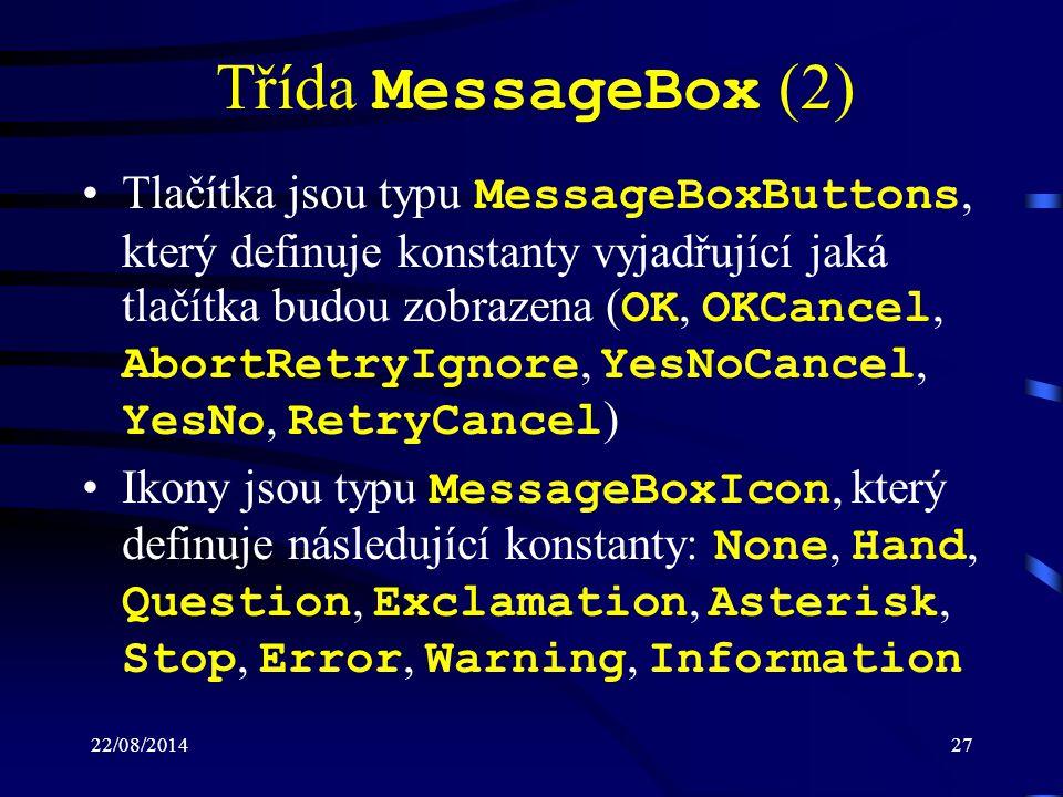 22/08/201427 Třída MessageBox (2) Tlačítka jsou typu MessageBoxButtons, který definuje konstanty vyjadřující jaká tlačítka budou zobrazena ( OK, OKCancel, AbortRetryIgnore, YesNoCancel, YesNo, RetryCancel ) Ikony jsou typu MessageBoxIcon, který definuje následující konstanty: None, Hand, Question, Exclamation, Asterisk, Stop, Error, Warning, Information