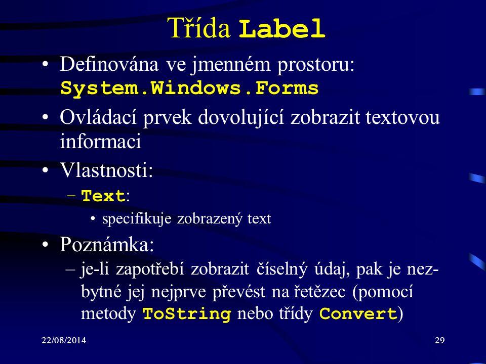 22/08/201429 Třída Label Definována ve jmenném prostoru: System.Windows.Forms Ovládací prvek dovolující zobrazit textovou informaci Vlastnosti: –Text : specifikuje zobrazený text Poznámka: –je-li zapotřebí zobrazit číselný údaj, pak je nez- bytné jej nejprve převést na řetězec (pomocí metody ToString nebo třídy Convert )