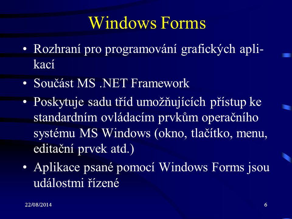 22/08/20146 Windows Forms Rozhraní pro programování grafických apli- kací Součást MS.NET Framework Poskytuje sadu tříd umožňujících přístup ke standardním ovládacím prvkům operačního systému MS Windows (okno, tlačítko, menu, editační prvek atd.) Aplikace psané pomocí Windows Forms jsou událostmi řízené