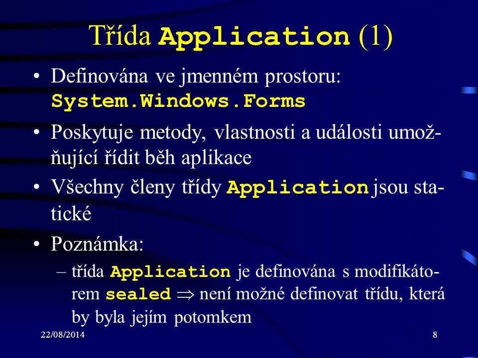 22/08/20148 Třída Application (1) Definována ve jmenném prostoru: System.Windows.Forms Poskytuje metody, vlastnosti a události umož- ňující řídit běh aplikace Všechny členy třídy Application jsou sta- tické Poznámka: –třída Application je definována s modifikáto- rem sealed  není možné definovat třídu, která by byla jejím potomkem