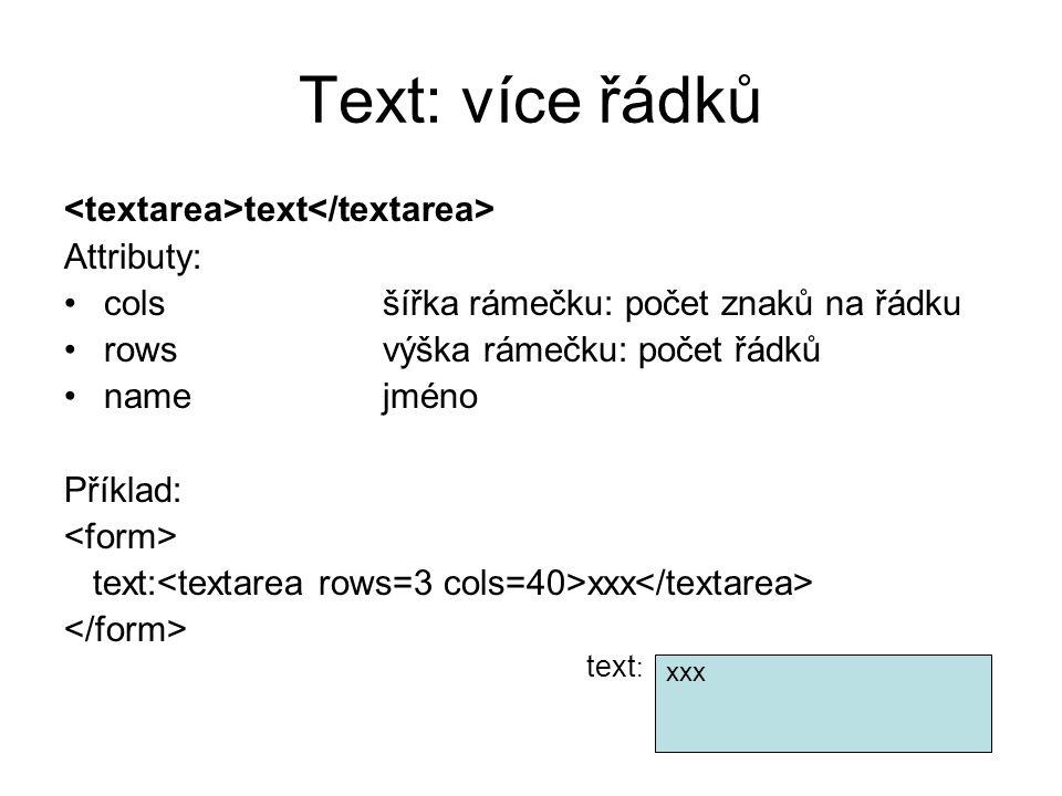 Text: více řádků text Attributy: colsšířka rámečku: počet znaků na řádku rowsvýška rámečku: počet řádků namejméno Příklad: text: xxx text : xxx