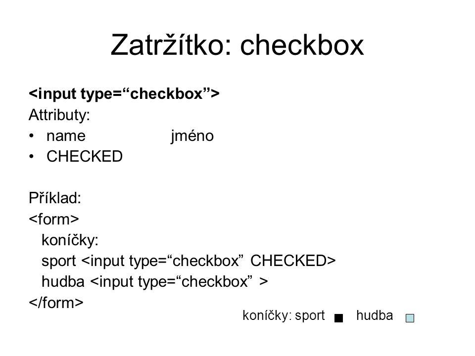 Zatržítko: checkbox Attributy: namejméno CHECKED Příklad: koníčky: sport hudba koníčky: sport hudba