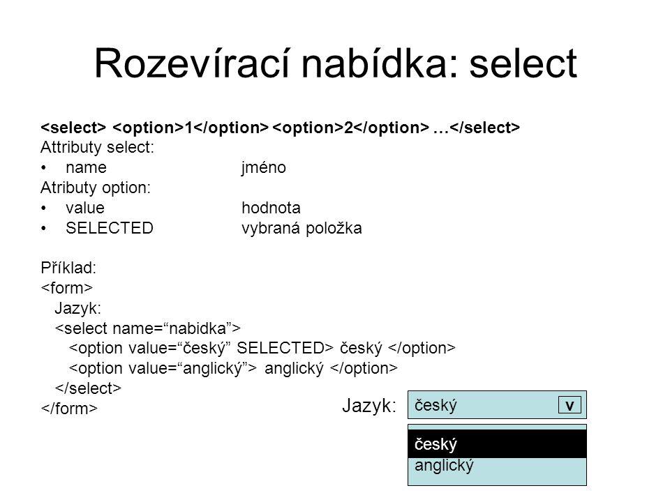 Rozevírací nabídka: select 1 2 … Attributy select: namejméno Atributy option: valuehodnota SELECTEDvybraná položka Příklad: Jazyk: český anglický Jazy