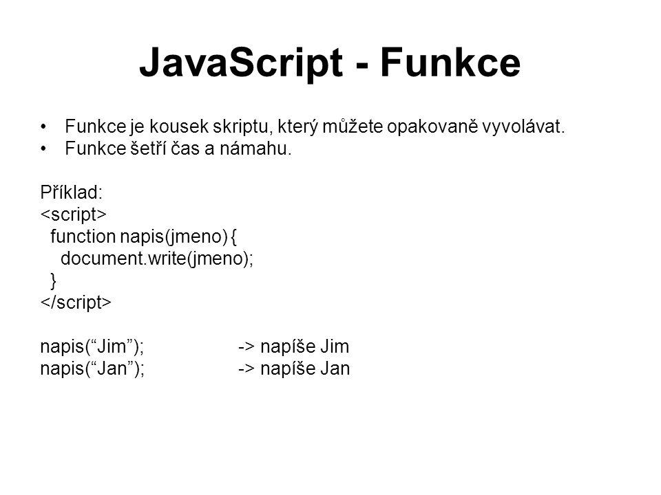 JavaScript - Funkce Funkce je kousek skriptu, který můžete opakovaně vyvolávat. Funkce šetří čas a námahu. Příklad: function napis(jmeno) { document.w