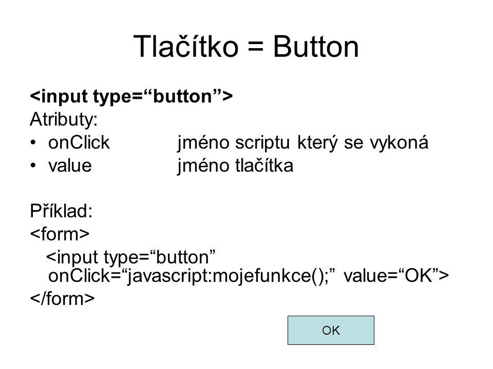 Tlačítko = Button Atributy: onClickjméno scriptu který se vykoná valuejméno tlačítka Příklad: OK