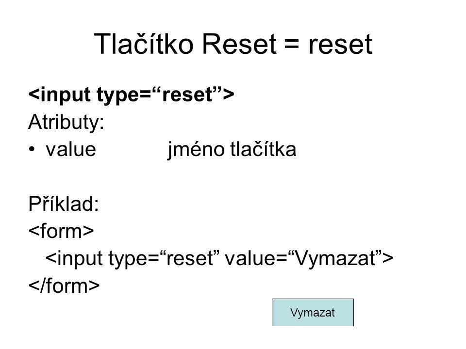 Tlačítko Reset = reset Atributy: valuejméno tlačítka Příklad: Vymazat
