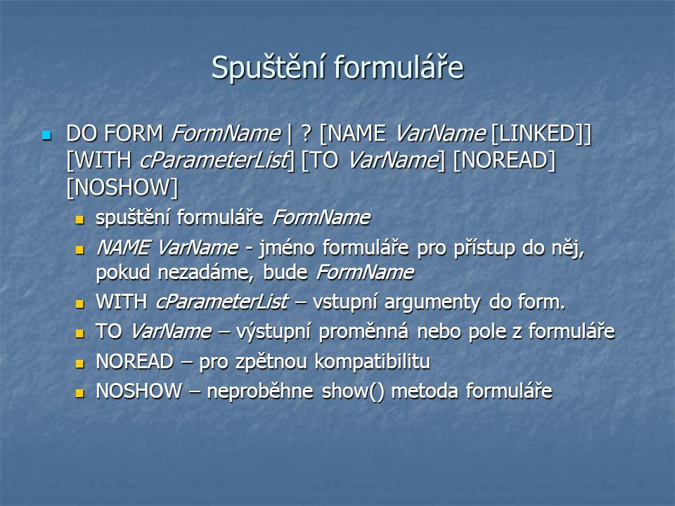 Spuštění formuláře DO FORM FormName | ? [NAME VarName [LINKED]] [WITH cParameterList] [TO VarName] [NOREAD] [NOSHOW] DO FORM FormName | ? [NAME VarNam