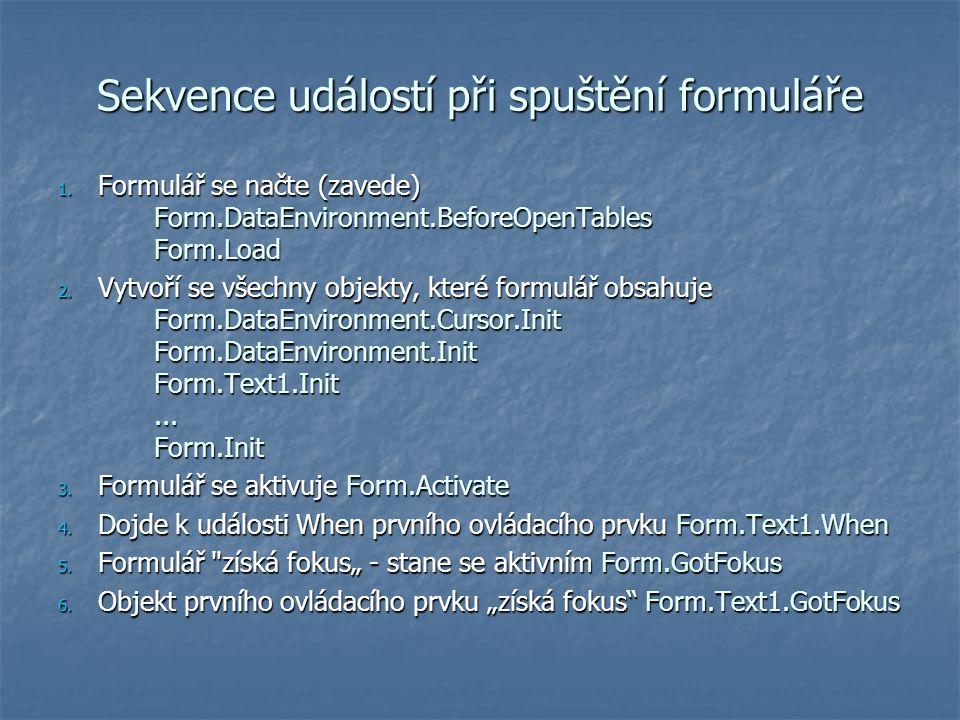 Sekvence událostí při spuštění formuláře 1. Formulář se načte (zavede) Form.DataEnvironment.BeforeOpenTables Form.Load 2. Vytvoří se všechny objekty,