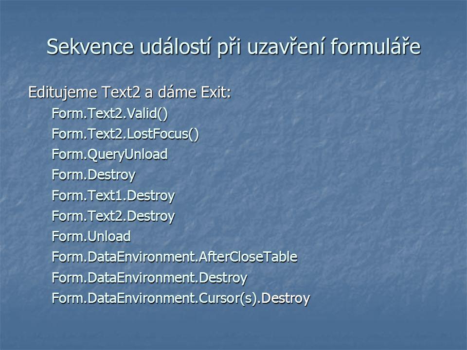 Sekvence událostí při uzavření formuláře Editujeme Text2 a dáme Exit: Form.Text2.Valid()Form.Text2.LostFocus()Form.QueryUnloadForm.DestroyForm.Text1.D