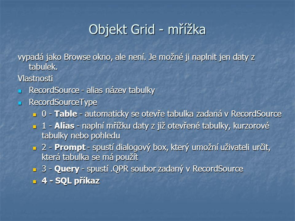 Objekt Grid - mřížka vypadá jako Browse okno, ale není. Je možné ji naplnit jen daty z tabulek. Vlastnosti RecordSource - alias název tabulky RecordSo