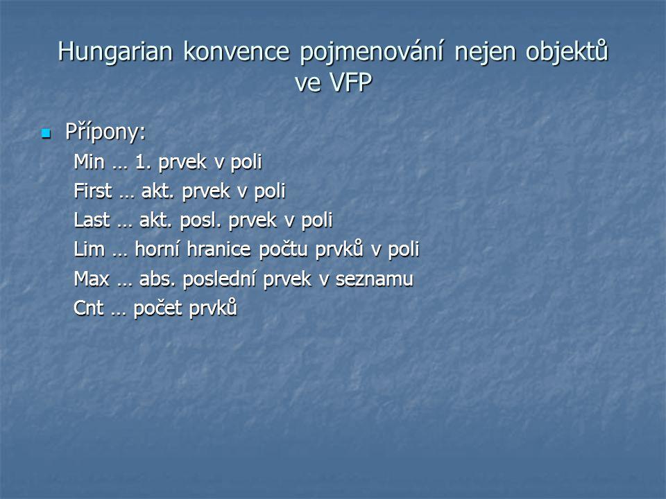 Hungarian konvence pojmenování nejen objektů ve VFP Přípony: Přípony: Min … 1. prvek v poli First … akt. prvek v poli Last … akt. posl. prvek v poli L