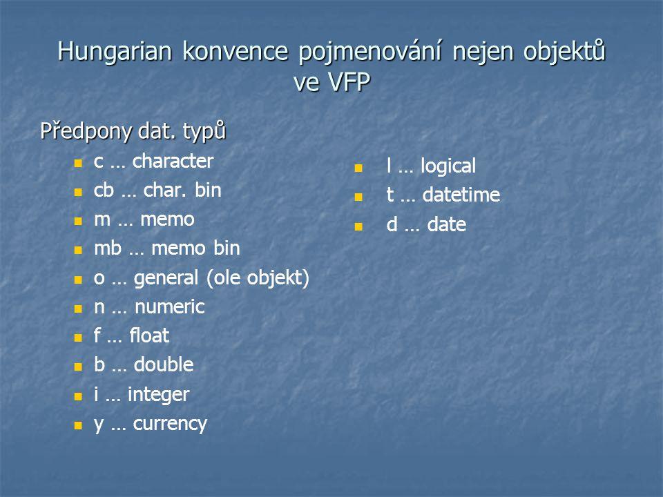 Hungarian konvence pojmenování nejen objektů ve VFP Předpony dat. typů c … character cb … char. bin m … memo mb … memo bin o … general (ole objekt) n