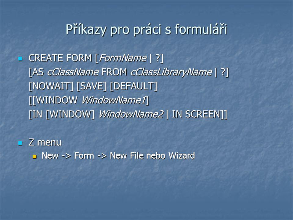 Příkazy pro práci s formuláři CREATE FORM [FormName | ?] CREATE FORM [FormName | ?] [AS cClassName FROM cClassLibraryName | ?] [NOWAIT] [SAVE] [DEFAUL