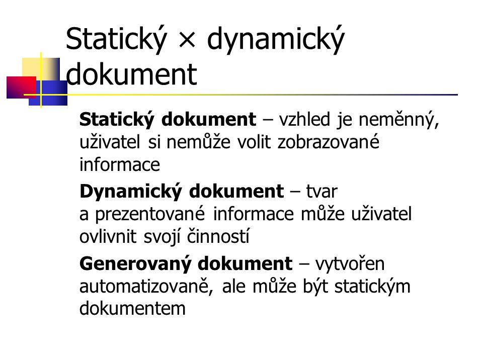 Statický × dynamický dokument Statický dokument – vzhled je neměnný, uživatel si nemůže volit zobrazované informace Dynamický dokument – tvar a prezentované informace může uživatel ovlivnit svojí činností Generovaný dokument – vytvořen automatizovaně, ale může být statickým dokumentem