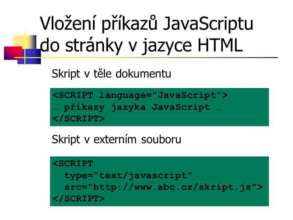 Vložení příkazů JavaScriptu do stránky v jazyce HTML Skript v těle dokumentu Skript v externím souboru … příkazy jazyka JavaScript … <SCRIPT type= text/javascript src= http://www.abc.cz/skript.js >